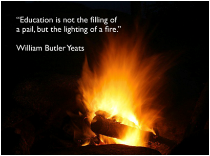 """Education is not the filling of a pail, but the lighting of a fire."" - William Butler Yeats (13 June 1865 – 28 January 1939)"