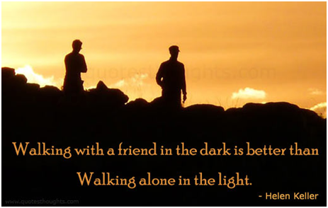 """Walking with a friend in the dark is better than walking alone in the light."" Helen Adams Keller (June 27, 1880 – June 1, 1968)"